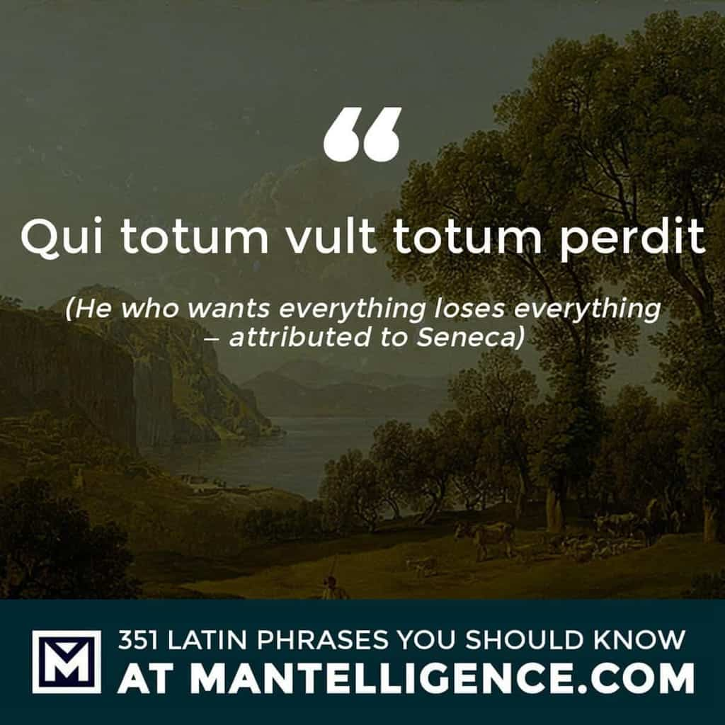 Qui totum vult totum perdit - He who wants everything loses everything – attributed to Seneca