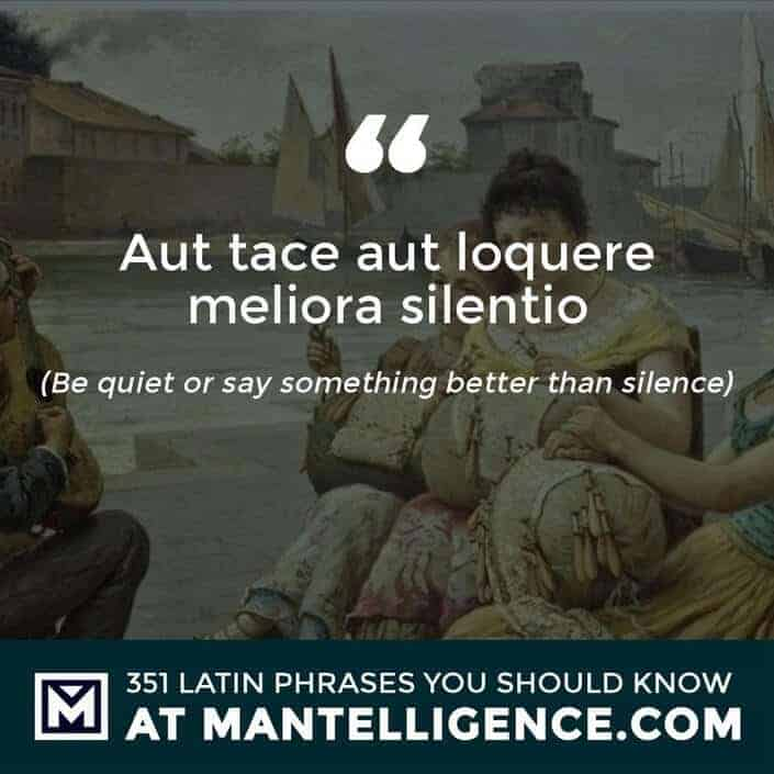 Aut tace aut loquere meliora silentio - Be quiet or say something better than silence