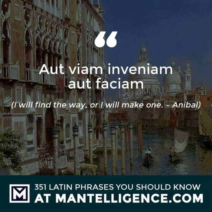 Aut viam inveniam aut faciam - I will find the way, or I will make one. - Anibal