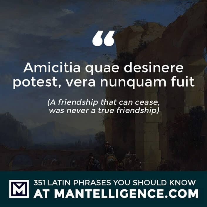 Amicitia quae desinere potest, vera nunquam fuit - A friendship that can cease, was never a true friendship