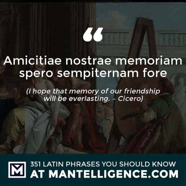 Amicitiae nostrae memoriam spero sempiternam fore - I hope that memory of our friendship will be everlasting. - Cicero