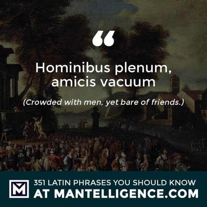 Hominibus plenum, amicis vacuum - Crowded with men, yet bare of friends.