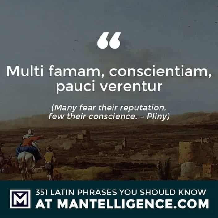 Multi famam, conscientiam, pauci verentur - Many fear their reputation, few their conscience. - Pliny