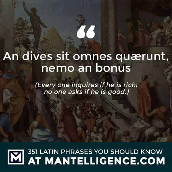 An dives sit omnes quærunt, nemo an bonus - Every one inquires if he is rich; no one asks if he is good.