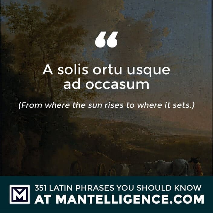 A solis ortu usque ad occasum - From where the sun rises to where it sets.