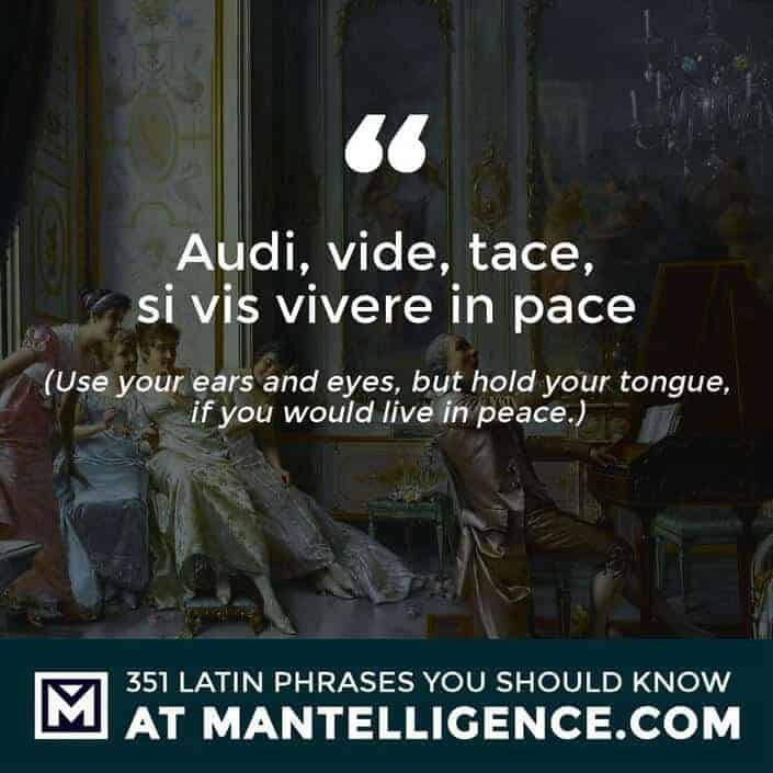 Audi, vide, tace, si vis vivere in pace - Use your ears and eyes, but hold your tongue, if you would live in peace.