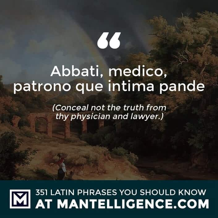 Abbati, medico, patrono que intima pande - Conceal not the truth from thy physician and lawyer.