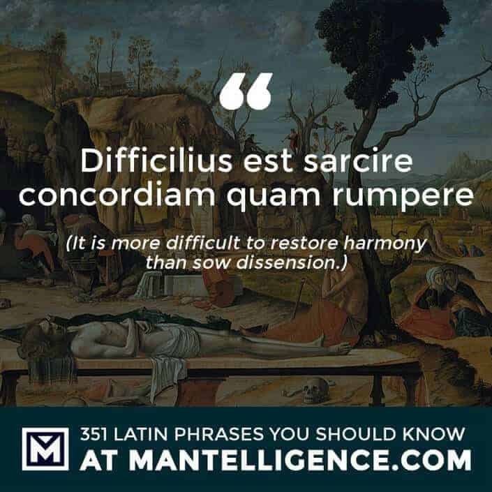 Difficilius est sarcire concordiam quam rumpere - It is more difficult to restore harmony than sow dissension.