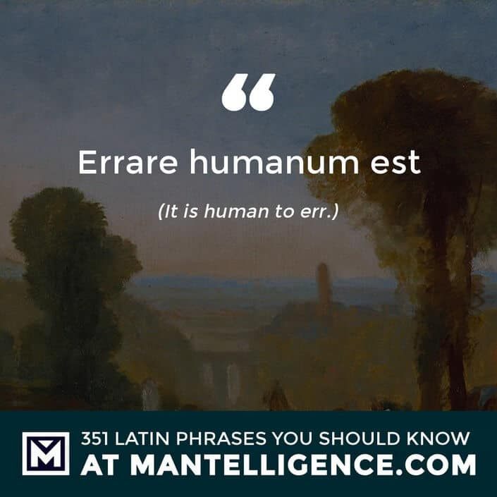 Errare humanum est - It is human to err.