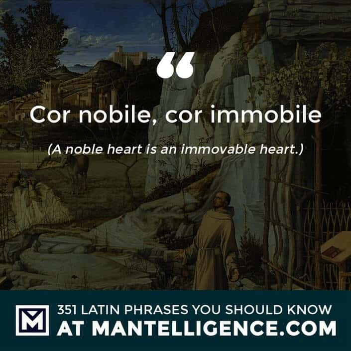 Cor nobile, cor immobile - A noble heart is an immovable heart.