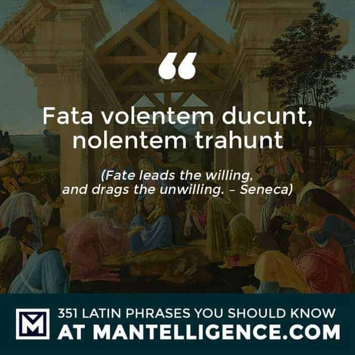 Fata volentem ducunt, nolentem trahunt - Fate leads the willing, and drags the unwilling. - Seneca