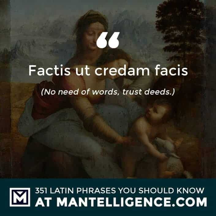 latin quotes - Factis ut credam facis - No need of words, trust deeds.