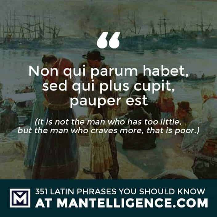 Non qui parum habet, sed qui plus cupit, pauper est - It is not the man who has too little, but the man who craves more, that is poor.