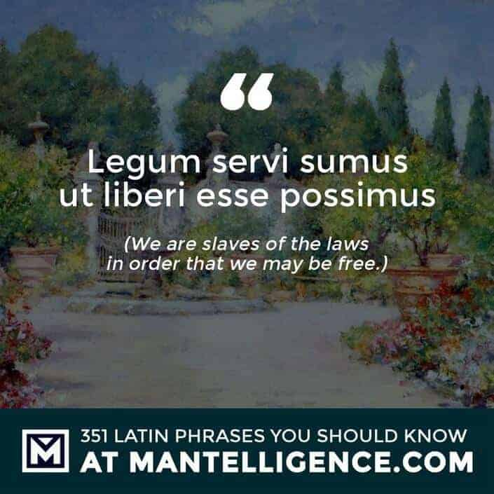 Legum servi sumus ut liberi esse possimus - We are slaves of the laws in order that we may be free.