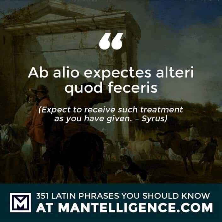 Ab alio expectes alteri quod feceris - Expect to receive such treatment as you have given. - Syrus