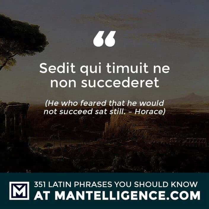 Sedit qui timuit ne non succederet - He who feared that he would not succeed sat still. - Horace