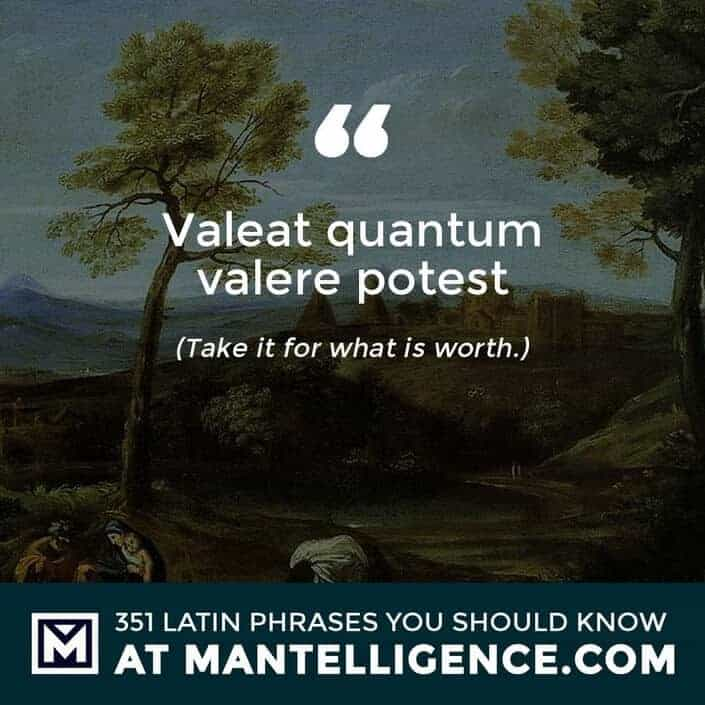 latin quotes - Valeat quantum valere potest - Take it for what is worth.
