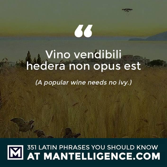 latin quotes - Vino vendibili hedera non opus est - A popular wine needs no ivy.
