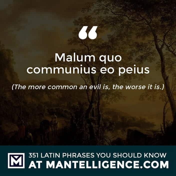 Malum quo communius eo peius - The more common an evil is, the worse it is.