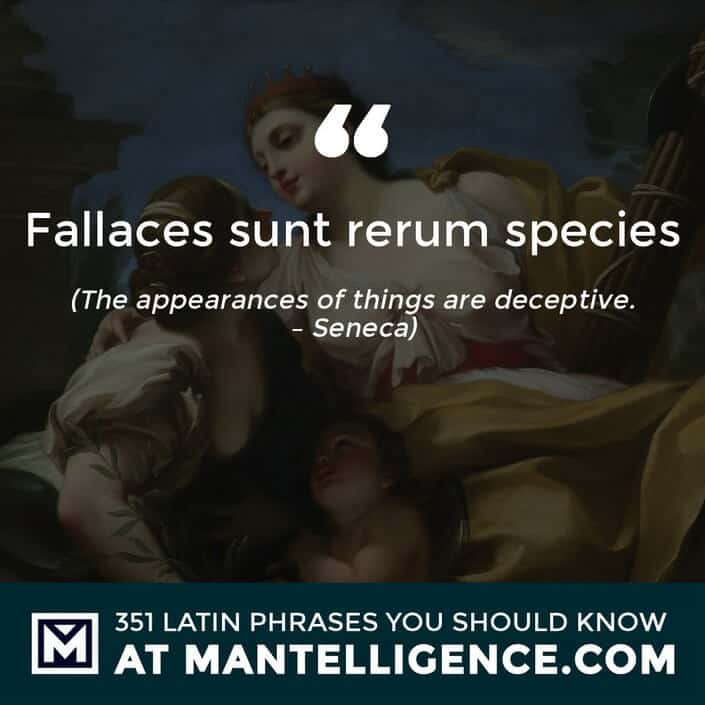 Fallaces sunt rerum species - The appearances of things are deceptive. - Seneca