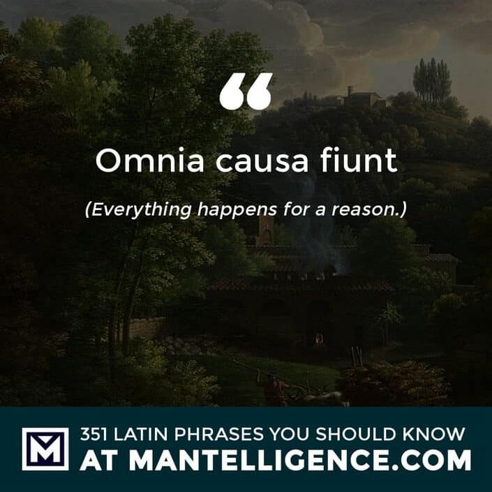 Omnia causa fiunt - Everything happens for a reason.