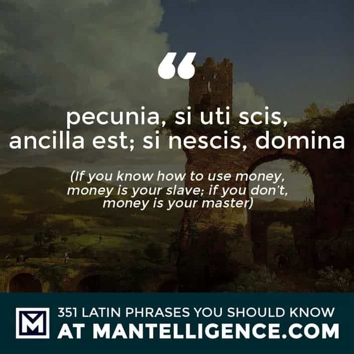 pecunia, si uti scis, ancilla est; si nescis, domina - If you know how to use money, money is your slave; if you don't, money is your master