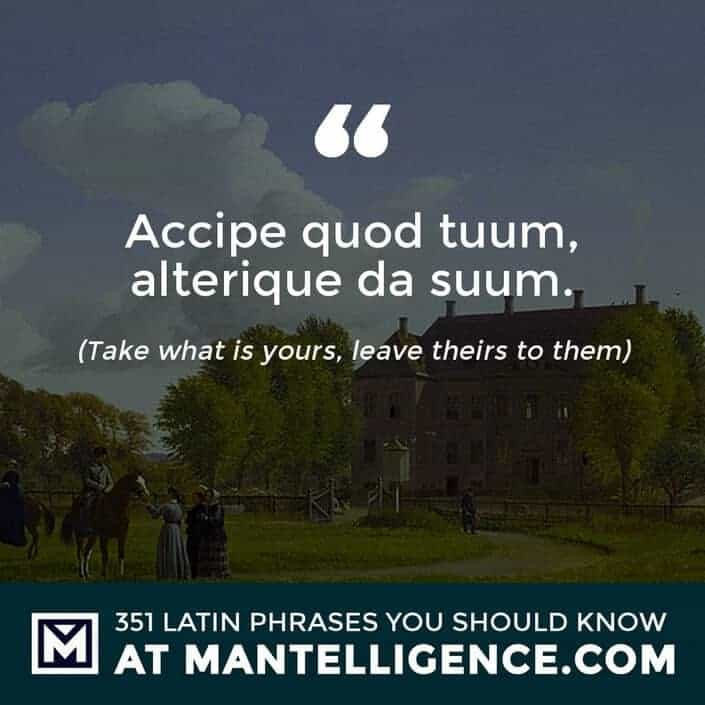 latin quotes - Accipe quod tuum, alterique da suum. - Take what is yours, leave theirs to them