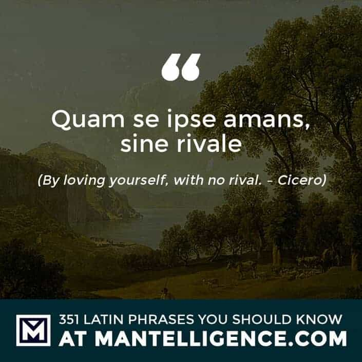 Quam se ipse amans, sine rivale - By loving yourself, with no rival. - Cicero