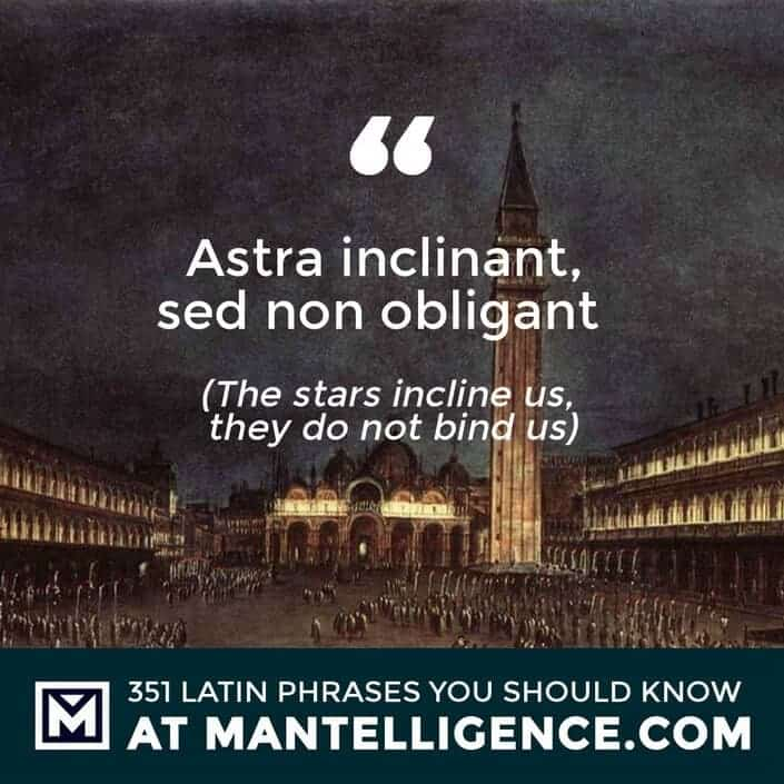 Astra inclinant, sed non obligant - The stars incline us, they do not bind us.