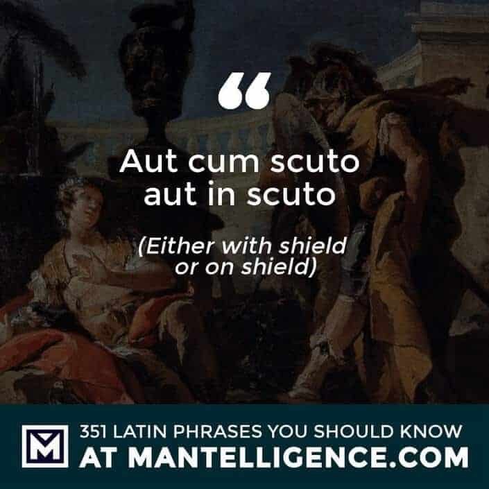 Aut cum scuto aut in scuto - Either with shield or on shield.