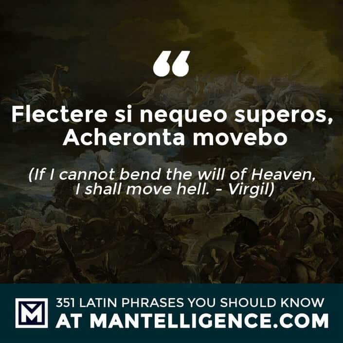 latin quotes - Flectere si nequeo superos, Acheronta movebo - If I can not bend the will of Heaven, I shall move Hell. - Virgil
