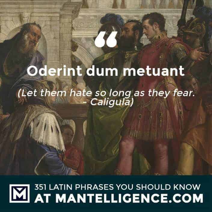 Oderint dum metuant - Let them hate so long as they fear. - Caligula