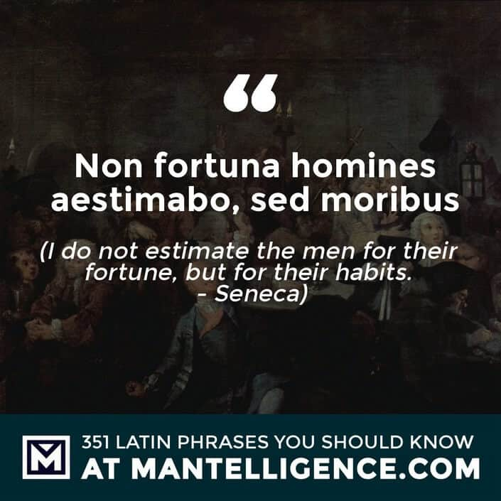 latin quotes- Non fortuna homines aestimabo, sed moribus - I do not estimate the men for their fortune, but for their habits. - Seneca