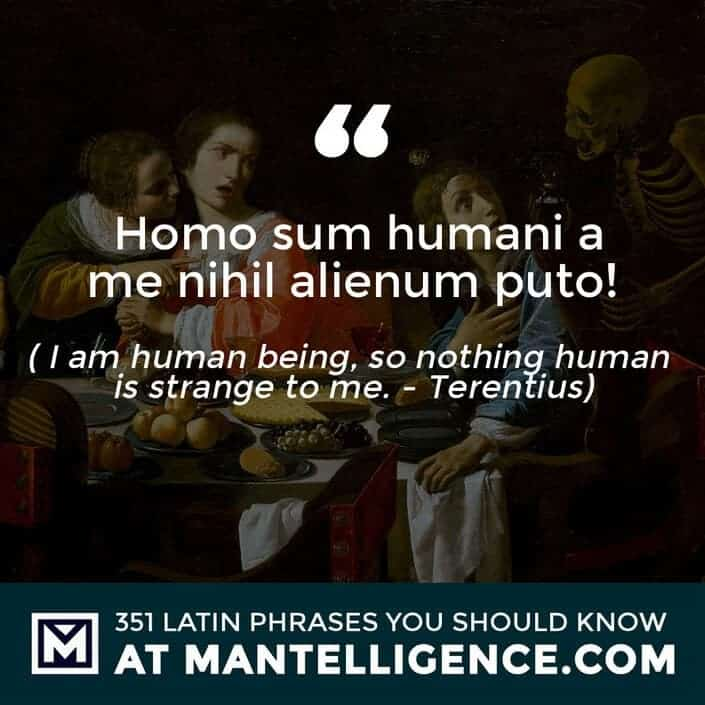 Homo sum humani a me nihil alienum puto - I am a human being, so nothing human is strange to me. - Terentius