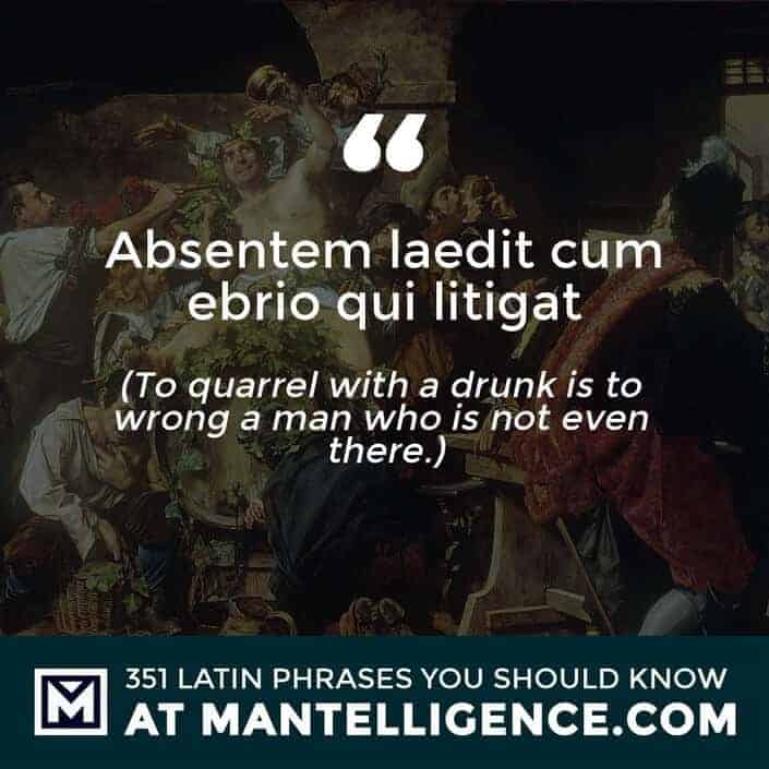 Absentem laedit cum ebrio qui litigat - To quarrel with a drunk is to wrong a man who is not even there.