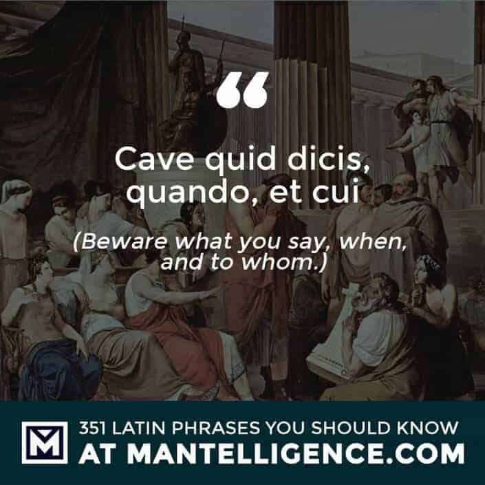 Cave quid dicis, quando, et cui - Beware what you say, when, and to whom.