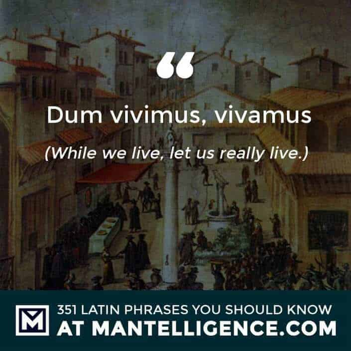 Dum vivimus, vivamus - While we live, let us really live.
