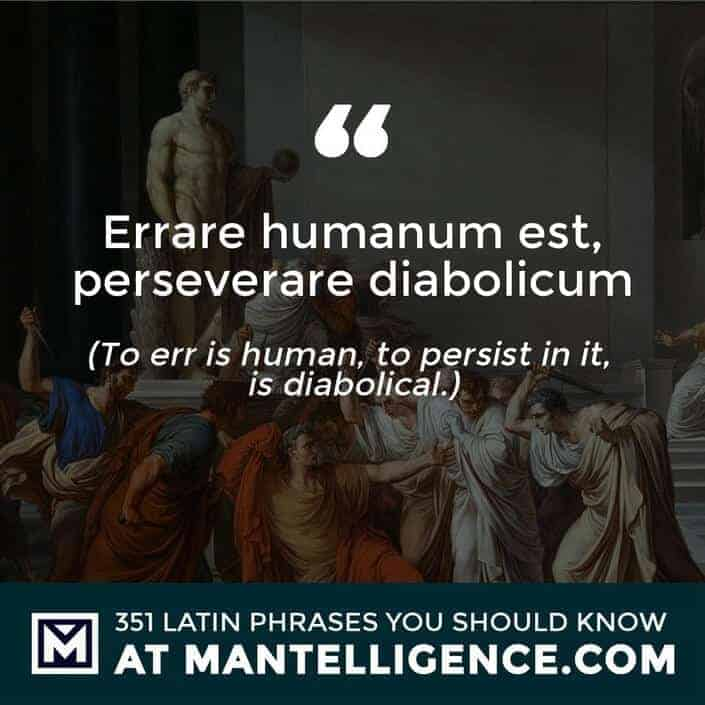 Errare humanum est, perseverare diabolicum - To err is human, to persist in it, is diabolial.