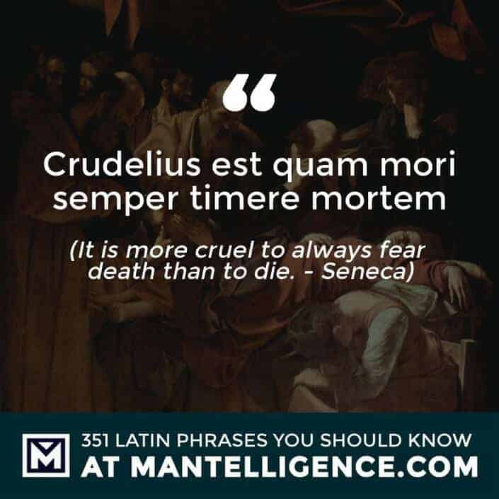 latin quotes - Crudelius est quam mori semper timere mortem - It is more cruel to always fear death than to die. - Seneca