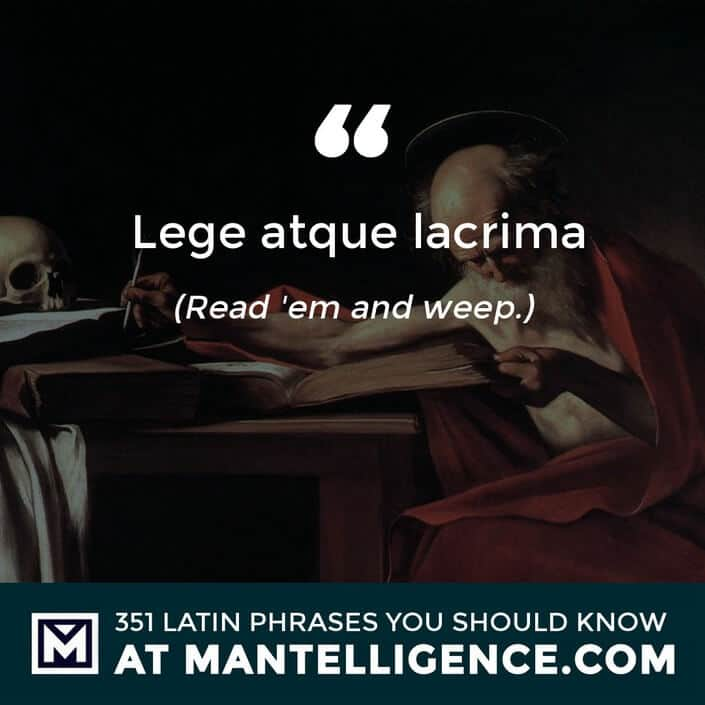 Lege atque lacrima - Read 'em and weep.