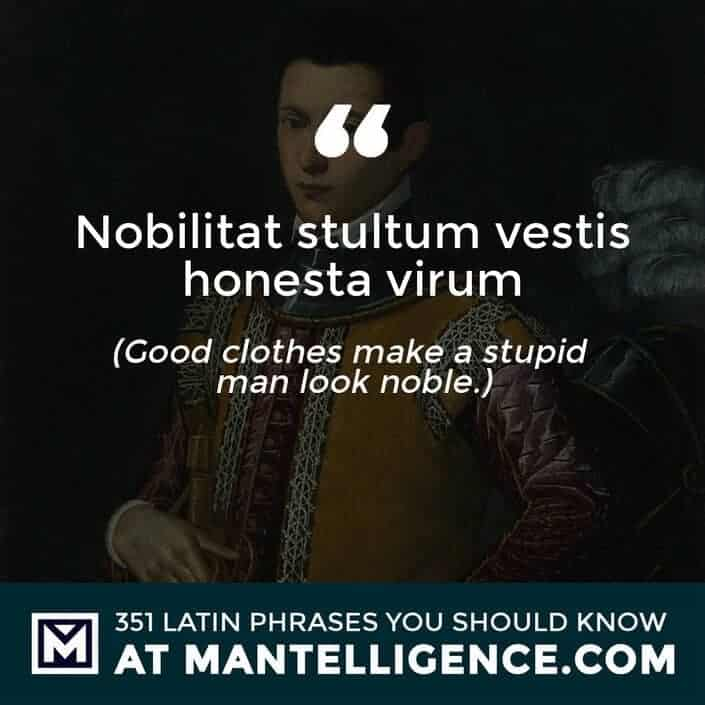 Nobilitat stultum vestis honesta virum - Good clothes make a stupid man look noble.