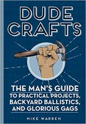 manly gifts - Dude Crafts_ The Man's Guide to Practical Projects, Backyard Ballistics, and Glorious Gags