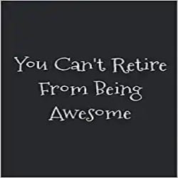 Cheap Retirment Gift Ideas - You Can't Retire From Being Awesome blank lined journal